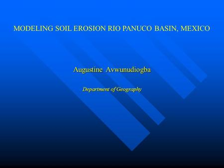 Augustine Avwunudiogba Department of Geography MODELING SOIL EROSION RIO PANUCO BASIN, MEXICO.