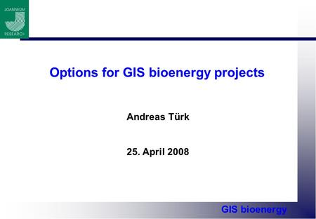 GIS bioenergy Options for GIS bioenergy projects Andreas Türk 25. April 2008.
