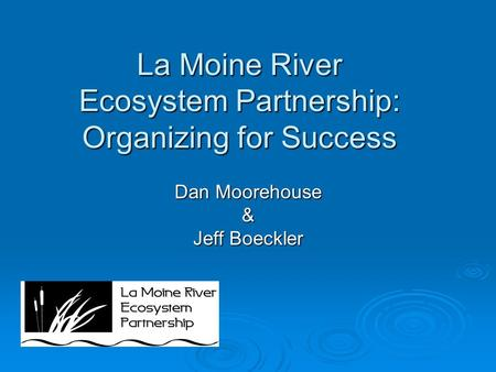 La Moine River Ecosystem Partnership: Organizing for Success Dan Moorehouse & Jeff Boeckler.