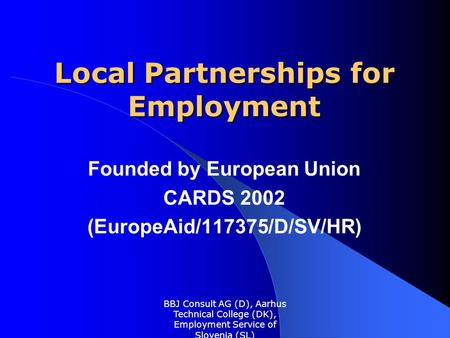 BBJ Consult AG (D), Aarhus Technical College (DK), Employment Service of Slovenia (SL) Local Partnerships for Employment Founded by European Union CARDS.