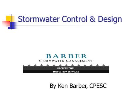 Stormwater Control & Design By Ken Barber, CPESC INSPECTION SERVICES PROFESSIONAL.