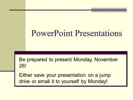 PowerPoint Presentations Be prepared to present Monday, November 26! Either save your presentation on a jump drive or email it to yourself by Monday!