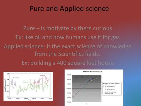 Pure and Applied science Pure – is motivate by there curious Ex: like oil and how humans use it for gas Applied science- it the exact science of knowledge.