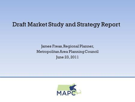Draft Market Study and Strategy Report James Freas, Regional Planner, Metropolitan Area Planning Council June 23, 2011.