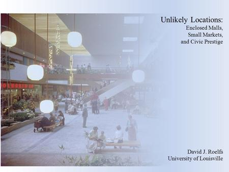 Unlikely Locations: Enclosed Malls, Small Markets, and Civic Prestige David J. Roelfs University of Louisville.