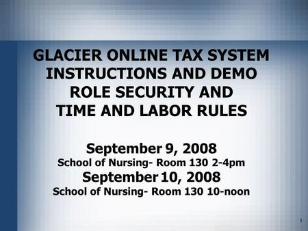 1 GLACIER ONLINE TAX SYSTEM INSTRUCTIONS AND DEMO ROLE SECURITY AND TIME AND LABOR RULES September 9, 2008 School of Nursing- Room 130 2-4pm September.