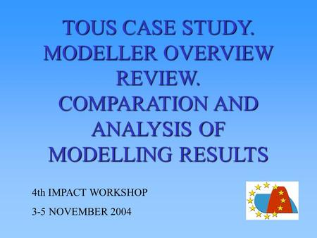 TOUS CASE STUDY. MODELLER OVERVIEW REVIEW. COMPARATION AND ANALYSIS OF MODELLING RESULTS 4th IMPACT WORKSHOP 3-5 NOVEMBER 2004.