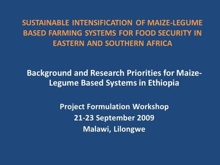 SUSTAINABLE INTENSIFICATION OF MAIZE-LEGUME BASED FARMING SYSTEMS FOR FOOD SECURITY IN EASTERN AND SOUTHERN AFRICA Background and Research Priorities for.