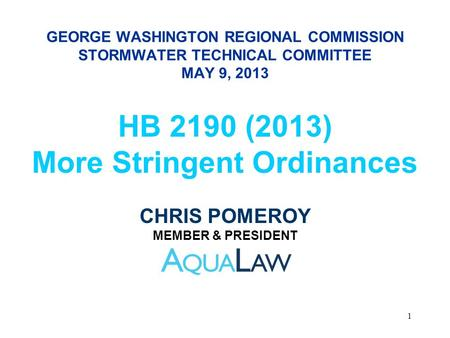 GEORGE WASHINGTON REGIONAL COMMISSION STORMWATER TECHNICAL COMMITTEE MAY 9, 2013 HB 2190 (2013) More Stringent Ordinances CHRIS POMEROY MEMBER & PRESIDENT.