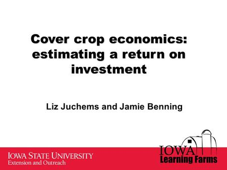 Cover crop economics: estimating a return on investment Liz Juchems and Jamie Benning.
