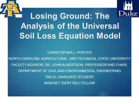 Losing Ground: The Analysis of the Universal Soil Loss Equation Model CHRISTOPHER J. PORTER NORTH CAROLINA AGRICULTURAL AND TECHNICAL STATE UNIVERSITY.