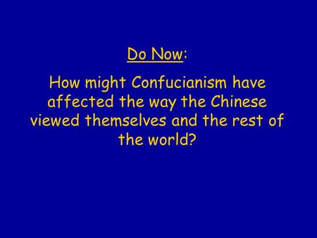 Do Now: How might Confucianism have affected the way the Chinese viewed themselves and the rest of the world?
