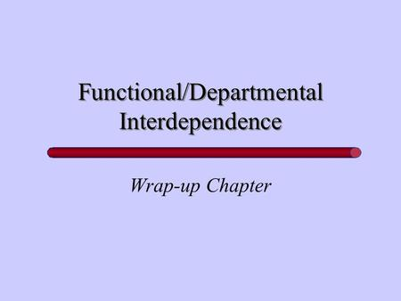 Functional/Departmental Interdependence Wrap-up Chapter.