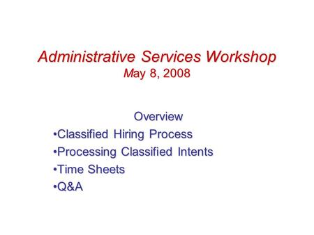 Administrative Services Workshop May 8, 2008 Overview Classified Hiring ProcessClassified Hiring Process Processing Classified IntentsProcessing Classified.