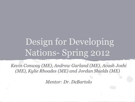 Design for Developing Nations- Spring 2012 Kevin Conway (ME), Andrew Garland (ME), Avash Joshi (ME), Kylie Rhoades (ME) and Jordan Shields (ME) Mentor: