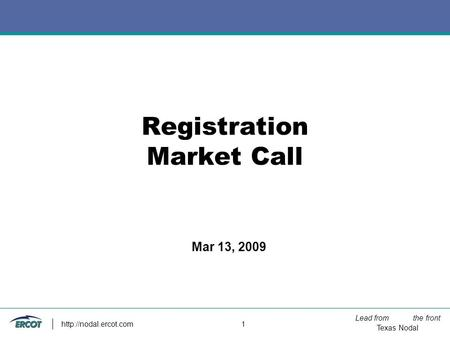 Lead from the front Texas Nodal  1 Registration Market Call Mar 13, 2009.