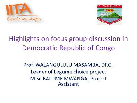 Highlights on focus group discussion in Democratic Republic of Congo Prof. WALANGULULU MASAMBA, DRC l Leader of Legume choice project M Sc BALUME MWANGA,