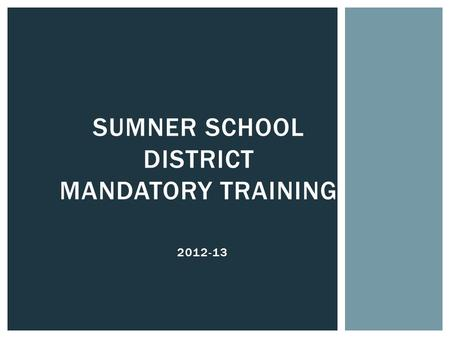 2012-13 SUMNER SCHOOL DISTRICT MANDATORY TRAINING.