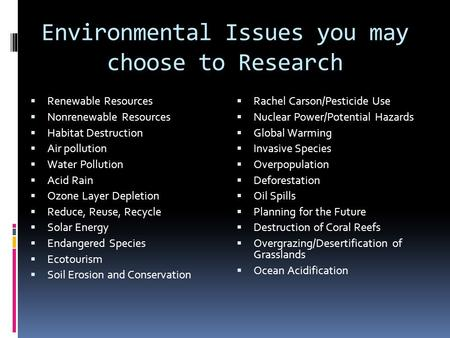 Environmental Issues you may choose to Research  Renewable Resources  Nonrenewable Resources  Habitat Destruction  Air pollution  Water Pollution.