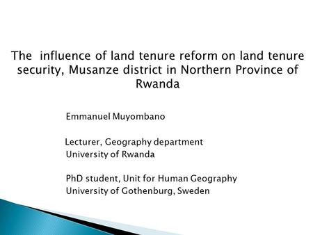 The influence of land tenure reform on land tenure security, Musanze district in Northern Province of Rwanda Emmanuel Muyombano Lecturer, Geography department.