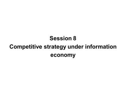 Session 8 Competitive strategy under information economy.