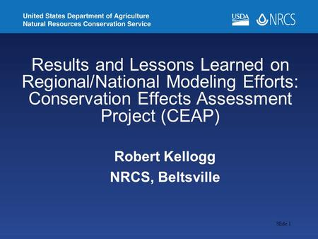 Slide 1 Robert Kellogg NRCS, Beltsville Results and Lessons Learned on Regional/National Modeling Efforts: Conservation Effects Assessment Project (CEAP)