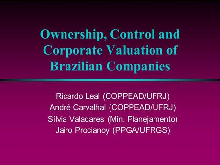 Ownership, Control and Corporate Valuation of Brazilian Companies Ricardo Leal (COPPEAD/UFRJ) André Carvalhal (COPPEAD/UFRJ) Sílvia Valadares (Min. Planejamento)