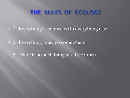 1. Everything is connected to everything else.  2. Everything must go somewhere.  3. There is no such thing as a free lunch.