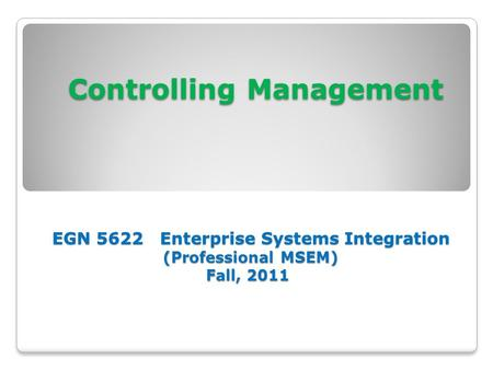 Controlling Management EGN 5622 Enterprise Systems Integration (Professional MSEM) Fall, 2011 Controlling Management EGN 5622 Enterprise Systems Integration.