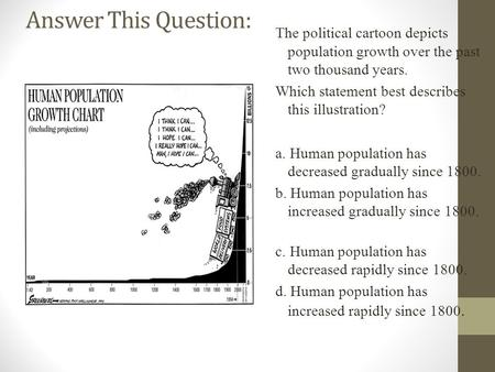 Answer This Question: The political cartoon depicts population growth over the past two thousand years. Which statement best describes this illustration?