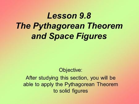 Lesson 9.8 The Pythagorean Theorem and Space Figures Objective: After studying this section, you will be able to apply the Pythagorean Theorem to solid.