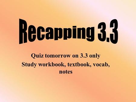 Quiz tomorrow on 3.3 only Study workbook, textbook, vocab, notes.
