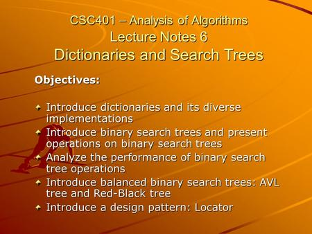 CSC401 – Analysis of Algorithms Lecture Notes 6 Dictionaries and Search Trees Objectives: Introduce dictionaries and its diverse implementations Introduce.