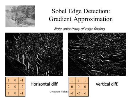 Computer Vision : CISC 4/689 Sobel Edge Detection: Gradient Approximation Horizontal diff.Vertical diff. -2 000 121 01 -202 01 Note anisotropy of edge.
