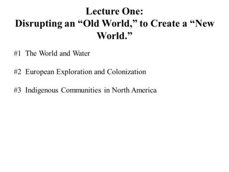 "Lecture One: Disrupting an ""Old World,"" to Create a ""New World."" #1The World and Water #2European Exploration and Colonization #3Indigenous Communities."