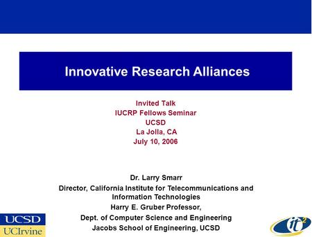 Innovative Research Alliances Invited Talk IUCRP Fellows Seminar UCSD La Jolla, CA July 10, 2006 Dr. Larry Smarr Director, California Institute for Telecommunications.