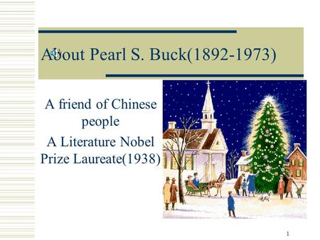 1 About Pearl S. Buck(1892-1973) A friend of Chinese people A Literature Nobel Prize Laureate(1938)