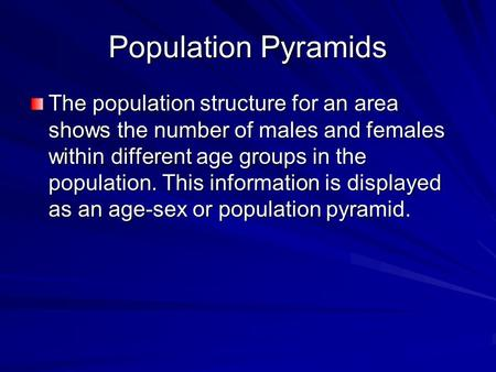 Population Pyramids The population structure for an area shows the number of males and females within different age groups in the population. This information.