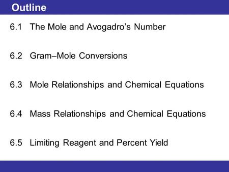 © 2013 Pearson Education, Inc. Outline 6.1 The Mole and Avogadro's Number 6.2 Gram–Mole Conversions 6.3 Mole Relationships and Chemical Equations 6.4 Mass.