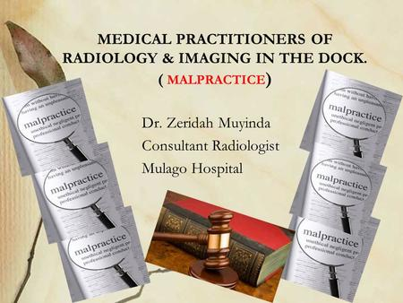 MEDICAL PRACTITIONERS OF RADIOLOGY & IMAGING IN THE DOCK. ( MALPRACTICE ) Dr. Zeridah Muyinda Consultant Radiologist Mulago Hospital.