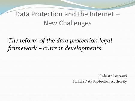 Data Protection and the Internet – New Challenges The reform of the data protection legal framework – current developments Roberto Lattanzi Italian Data.
