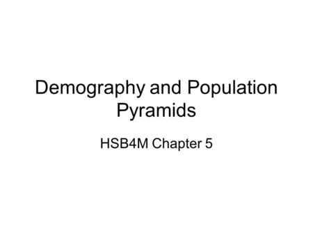 Demography and Population Pyramids HSB4M Chapter 5.