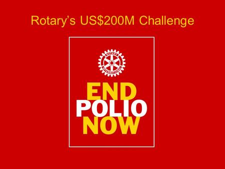 Rotary's US$200M Challenge. Background November 2007: US$100 Million Grant from The Bill and Melinda Gates Foundation January 2009: Additional $255 Million.