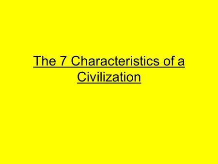The 7 Characteristics of a Civilization. Introduction Welcome to the birth of history! In this short unit, we will explore what a civilization is. Through.