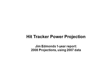 Hit Tracker Power Projection Jim Edmonds 1-year report: 2008 Projections, using 2007 data.