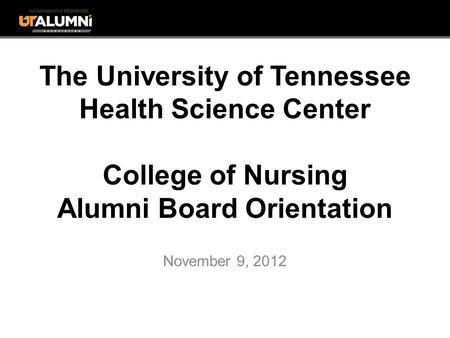The University of Tennessee Health Science Center College of Nursing Alumni Board Orientation November 9, 2012.