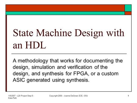 1/8/2007 - L20 Project Step 8 - Data Path Copyright 2006 - Joanne DeGroat, ECE, OSU1 State Machine Design with an HDL A methodology that works for documenting.
