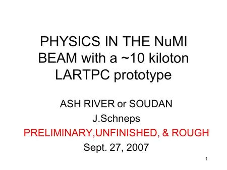 1 PHYSICS IN THE NuMI BEAM with a ~10 kiloton LARTPC prototype ASH RIVER or SOUDAN J.Schneps PRELIMINARY,UNFINISHED, & ROUGH Sept. 27, 2007.