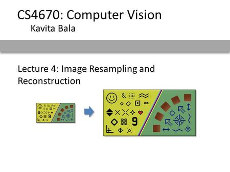 Lecture 4: Image Resampling and Reconstruction CS4670: Computer Vision Kavita Bala.