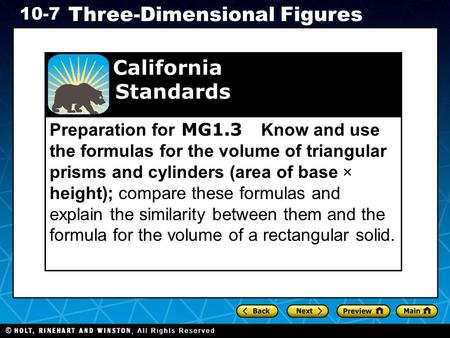 Holt CA Course 1 10-7 Three-Dimensional Figures Preparation for MG1.3 Know and use the formulas for the volume of triangular prisms and cylinders (area.